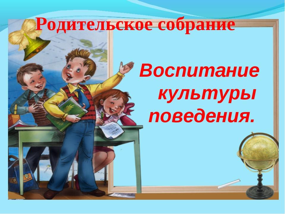 Воспитание культуры поведения. Родительское собрание