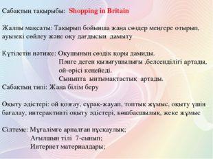 Сабақтың тақырыбы: Shopping in Britain Жалпы мақсаты: Тақырып бойынша жаңа сө