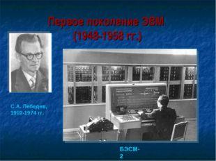 Первое поколение ЭВМ (1948-1958 гг.) БЭСМ-2 С.А. Лебедев, 1902-1974 гг.