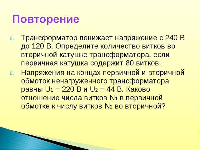 Трансформатор понижает напряжение с 240 В до 120 В. Определите количество вит...
