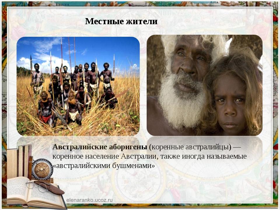 Местные жители Австралийские аборигены (коренные австралийцы)— коренное нас...
