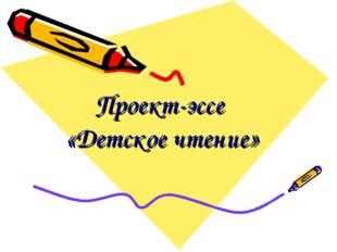 Проект-эссе «Детское чтение»