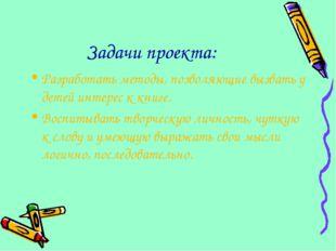 Задачи проекта: Разработать методы, позволяющие вызвать у детей интерес к кни