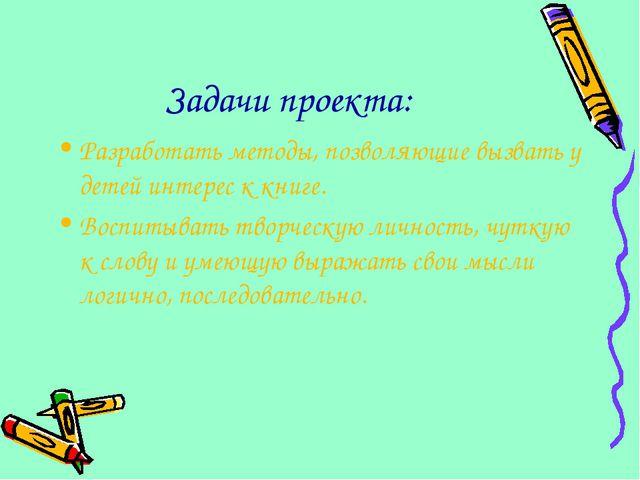 Задачи проекта: Разработать методы, позволяющие вызвать у детей интерес к кни...