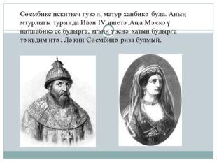 Сөембике искиткеч гузәл, матур ханбикә була. Аның мтурлыгы турында Иван IV иш