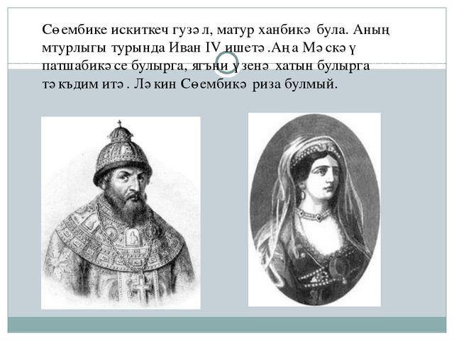 Сөембике искиткеч гузәл, матур ханбикә була. Аның мтурлыгы турында Иван IV иш...