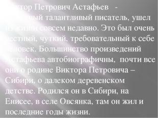 Виктор Петрович Астафьев  - известный талантливый писатель, ушел из жизни со