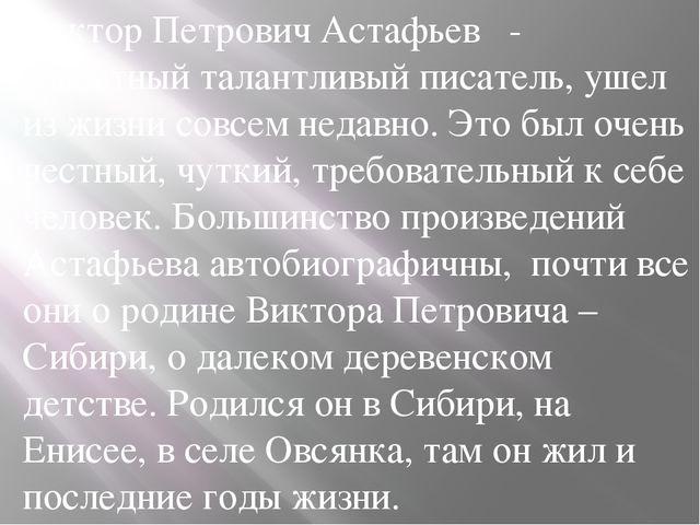 Виктор Петрович Астафьев  - известный талантливый писатель, ушел из жизни со...