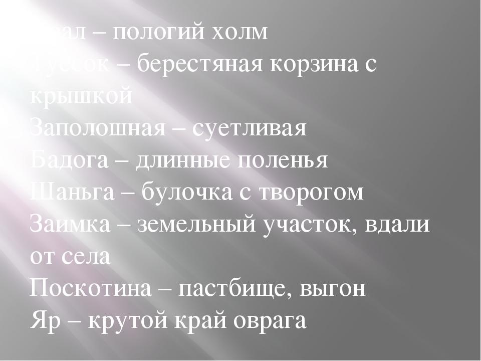 Увал – пологий холм Туесок – берестяная корзина с крышкой Заполошная – суетли...