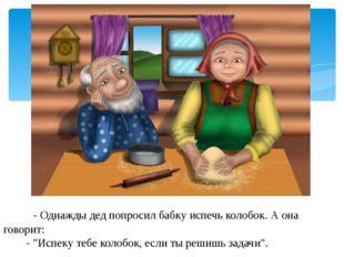 """- Однажды дед попросил бабку испечь колобок. А она говорит: - """"Испеку тебе к"""