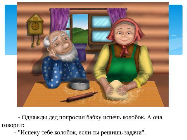 """- Однажды дед попросил бабку испечь колобок. А она говорит: - """"Испеку тебе к..."""