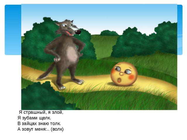 Я страшный, я злой, Я зубами щелк. В зайцах знаю толк. А зовут меня:.. (волк)