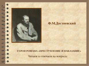 Ф.М.Достоевский ГЕРОИ РОМАНА «ПРЕСТУПЛЕНИЕ И НАКАЗАНИЕ» Читаем и отвечаем на