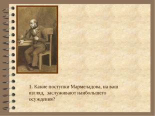 1. Какие поступки Мармеладова, на ваш взгляд, заслуживают наибольшего осужден