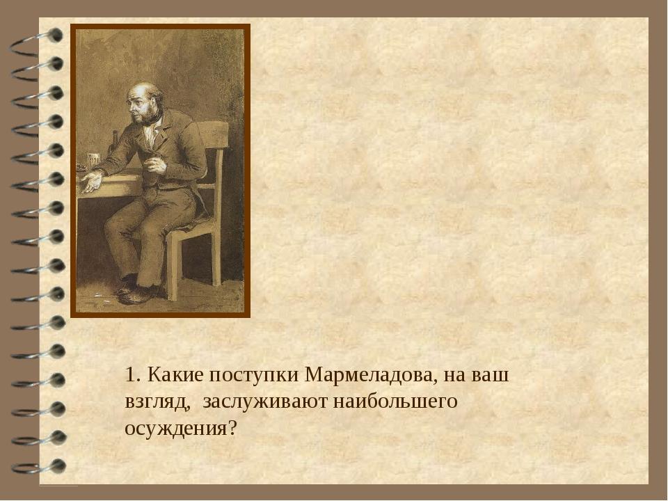 1. Какие поступки Мармеладова, на ваш взгляд, заслуживают наибольшего осужден...