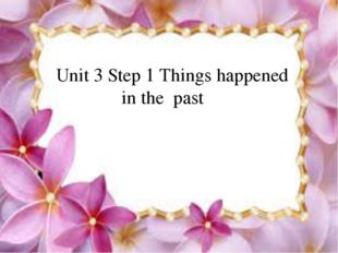 Unit 3 Step 1 Things happened in the past