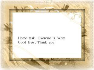 Home task. Exercise 8. Write Good Bye , Thank you Home task. Exercise 8. Wri