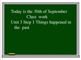 Today is the 30th of September Class work Unit 3 Step 1 Things happened in t
