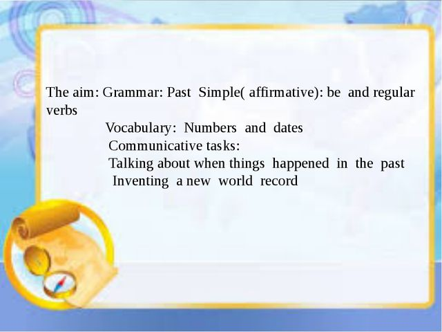 The aim: Grammar: Past Simple( affirmative): be and regular verbs Vocabulary...