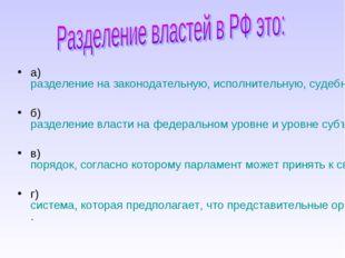 а) разделение на законодательную, исполнительную, судебную власти; б) разделе