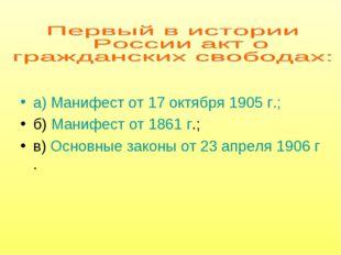 а) Манифест от 17 октября 1905 г.; б) Манифест от 1861 г.; в) Основные законы