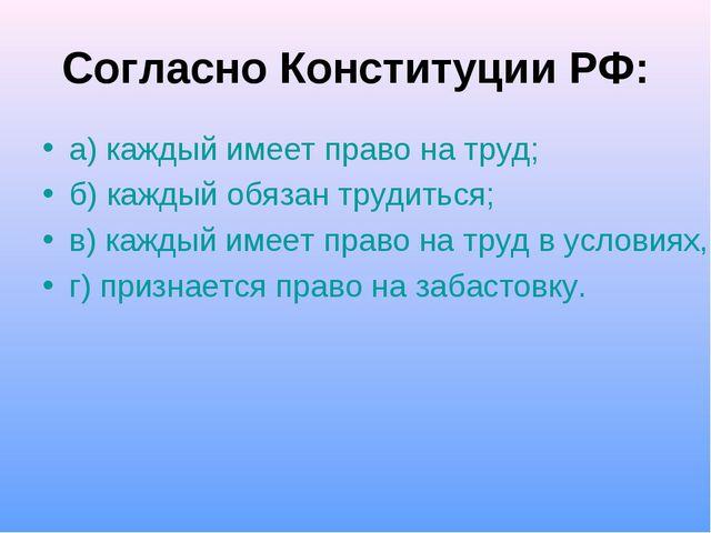 Согласно Конституции РФ: а) каждый имеет право на труд; б) каждый обязан труд...