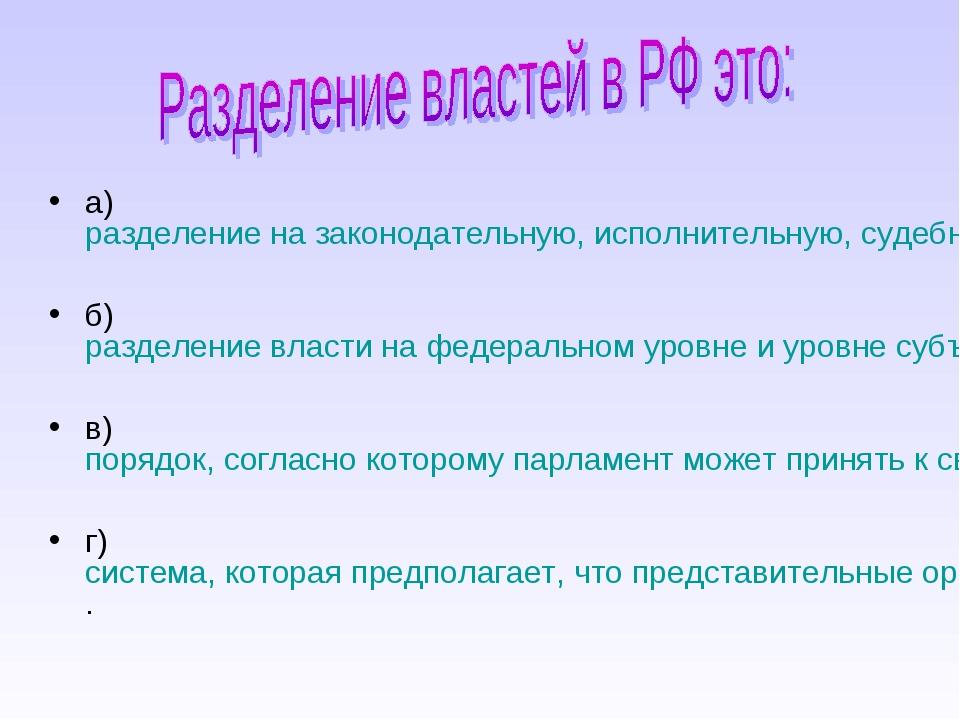 а) разделение на законодательную, исполнительную, судебную власти; б) разделе...
