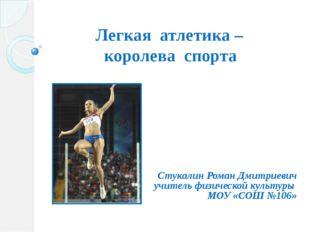 Легкая атлетика – королева спорта Стукалин Роман Дмитриевич учитель физическо