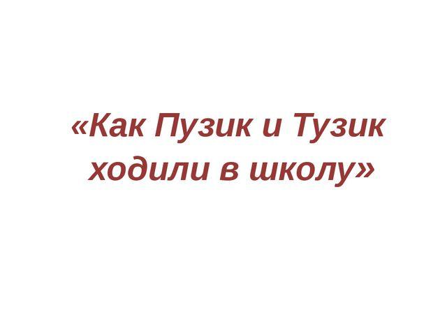 «Как Пузик и Тузик ходили в школу»