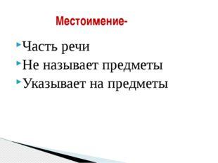 Часть речи Не называет предметы Указывает на предметы Местоимение-