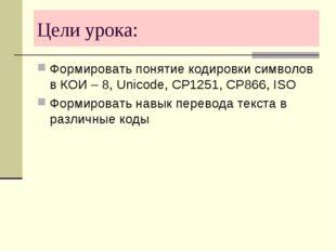 Цели урока: Формировать понятие кодировки символов в КОИ – 8, Unicode, CP1251