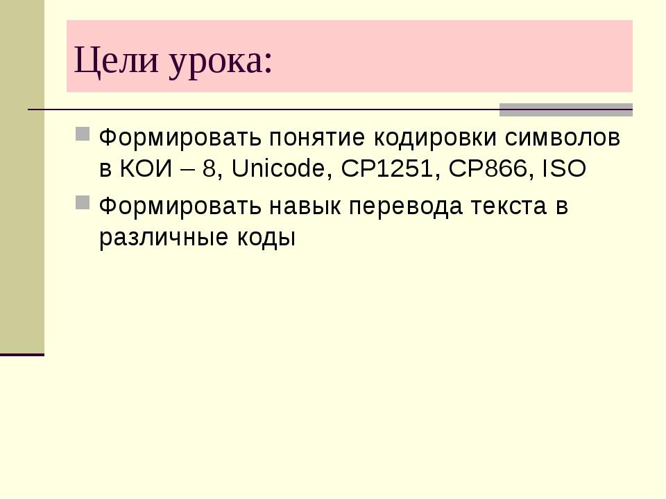 Цели урока: Формировать понятие кодировки символов в КОИ – 8, Unicode, CP1251...