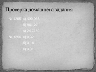 № 1255 а) 400,066 б) 961,27 в) 24,7189 № 1256 а) 0,32 б) 3,18 в) 3,01 Провер