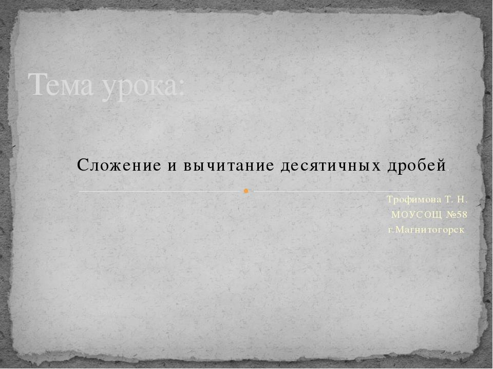 Сложение и вычитание десятичных дробей. Трофимова Т. Н. МОУСОЩ №58 г.Магнитог...