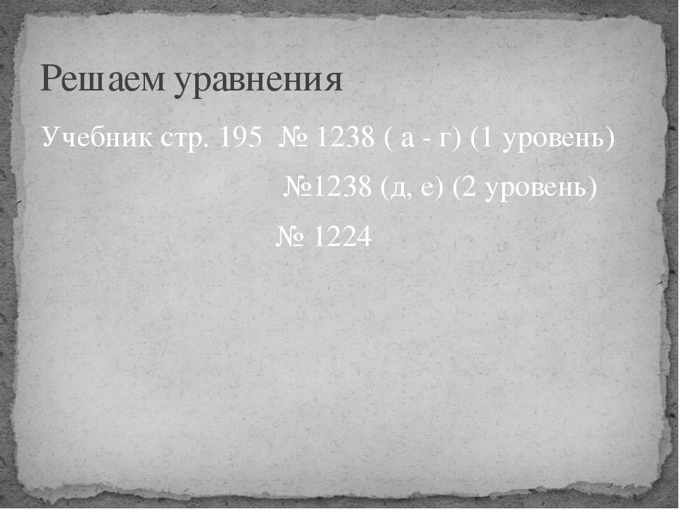 Учебник стр. 195 № 1238 ( а - г) (1 уровень) №1238 (д, е) (2 уровень) № 1224...