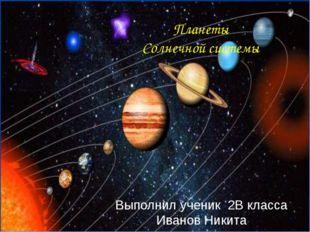Выполнил ученик 2В класса Иванов Никита Планеты Солнечной системы