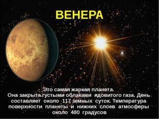 ВЕНЕРА Это самая жаркая планета. Она закрыта густыми облаками ядовитого газа