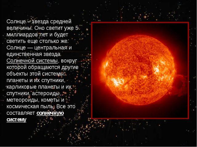Солнце – звезда средней величины. Оно светит уже 5 миллиардов лет и будет све...