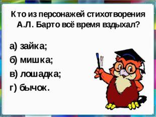Кто из персонажей стихотворения А.Л. Барто всё время вздыхал? а) зайка; б) ми