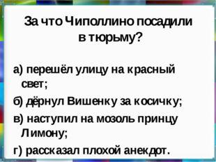 За что Чиполлино посадили в тюрьму? а) перешёл улицу на красный свет; б) дёрн