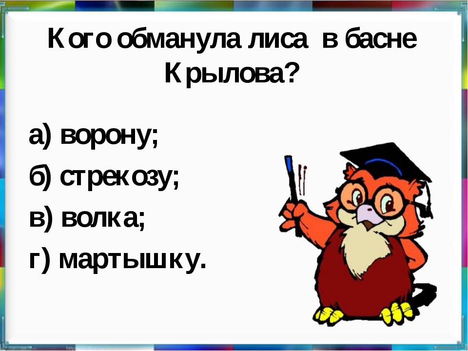 Кого обманула лиса в басне Крылова? а) ворону; б) стрекозу; в) волка; г) март...