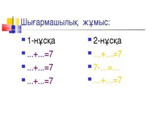 Шығармашылық жұмыс: 1-нұсқа ...+...=7 ...+...=7 ...+...=7 2-нұсқа …+…=7 7-…=…