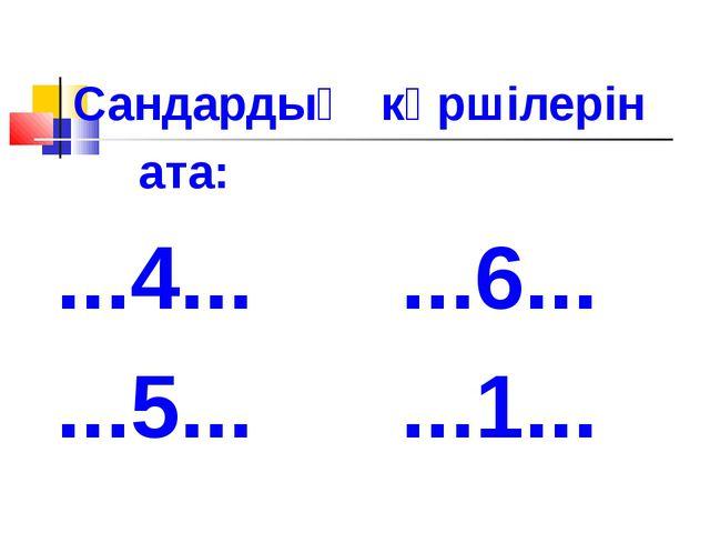 Сандардың көршілерін ата: ...4... ...6... ...5... ...1...