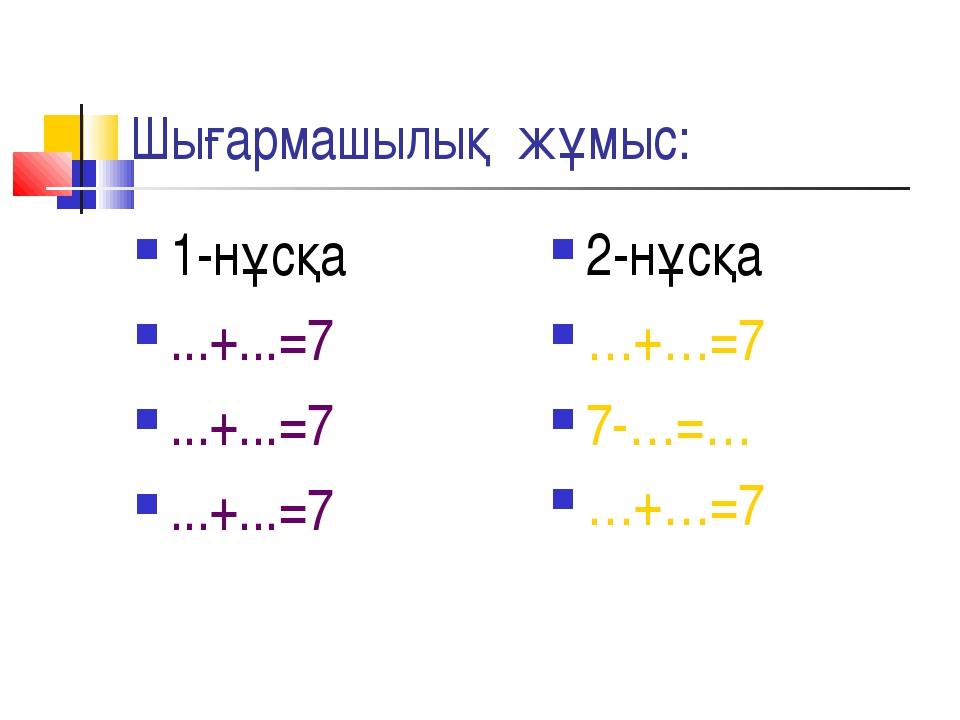 Шығармашылық жұмыс: 1-нұсқа ...+...=7 ...+...=7 ...+...=7 2-нұсқа …+…=7 7-…=…...