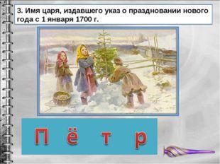 3. Имя царя, издавшего указ о праздновании нового года с 1 января 1700 г.