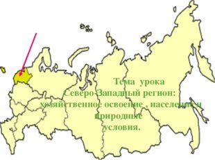 Тема урока Северо-Западный регион: хозяйственное освоение , население и прир