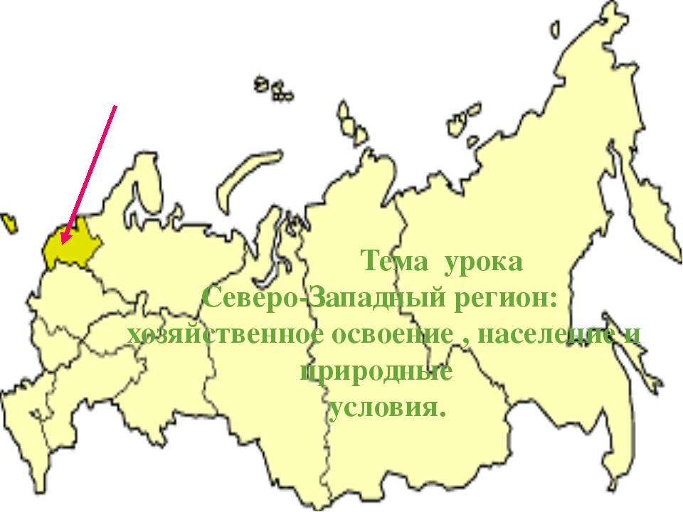 Тема урока Северо-Западный регион: хозяйственное освоение , население и прир...