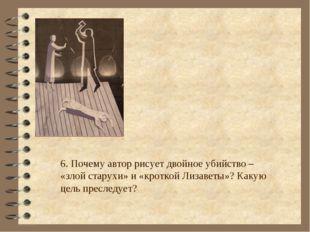 6. Почему автор рисует двойное убийство – «злой старухи» и «кроткой Лизаветы»