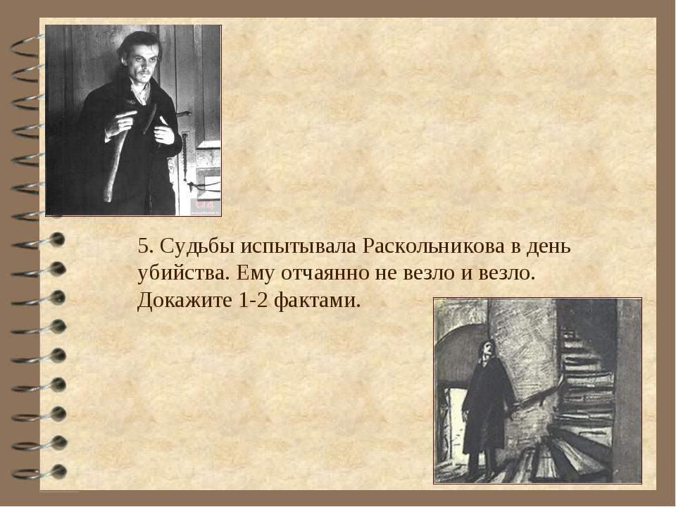 5. Судьбы испытывала Раскольникова в день убийства. Ему отчаянно не везло и в...