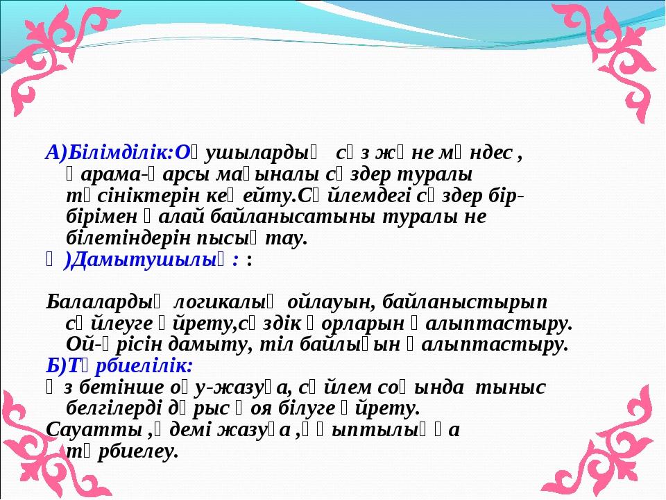 А)Білімділік:Оқушылардың сөз және мәндес , қарама-қарсы мағыналы сөздер турал...